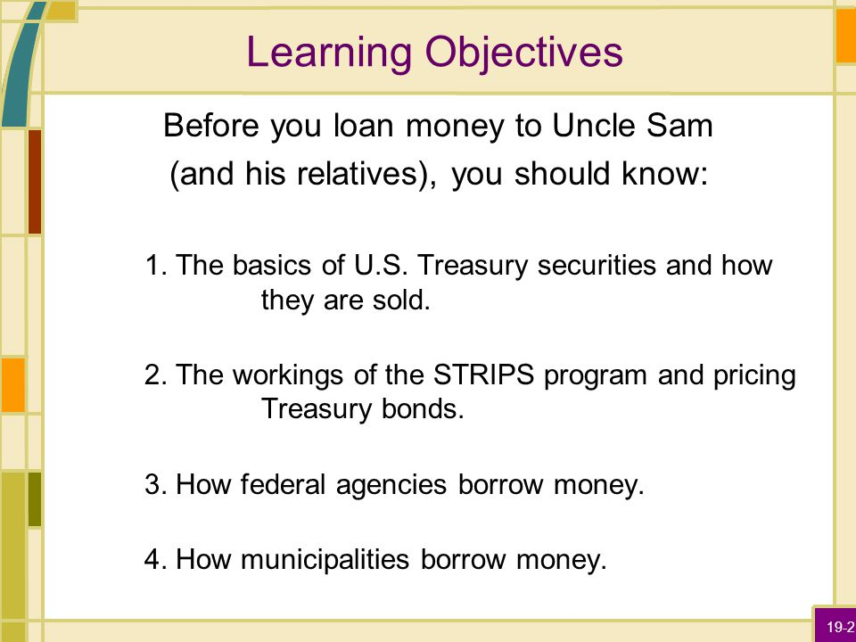 19-2 Learning Objectives Before you loan money to Uncle Sam (and his relatives), you should know: 1. The basics of U.S. Treasury securities and how th