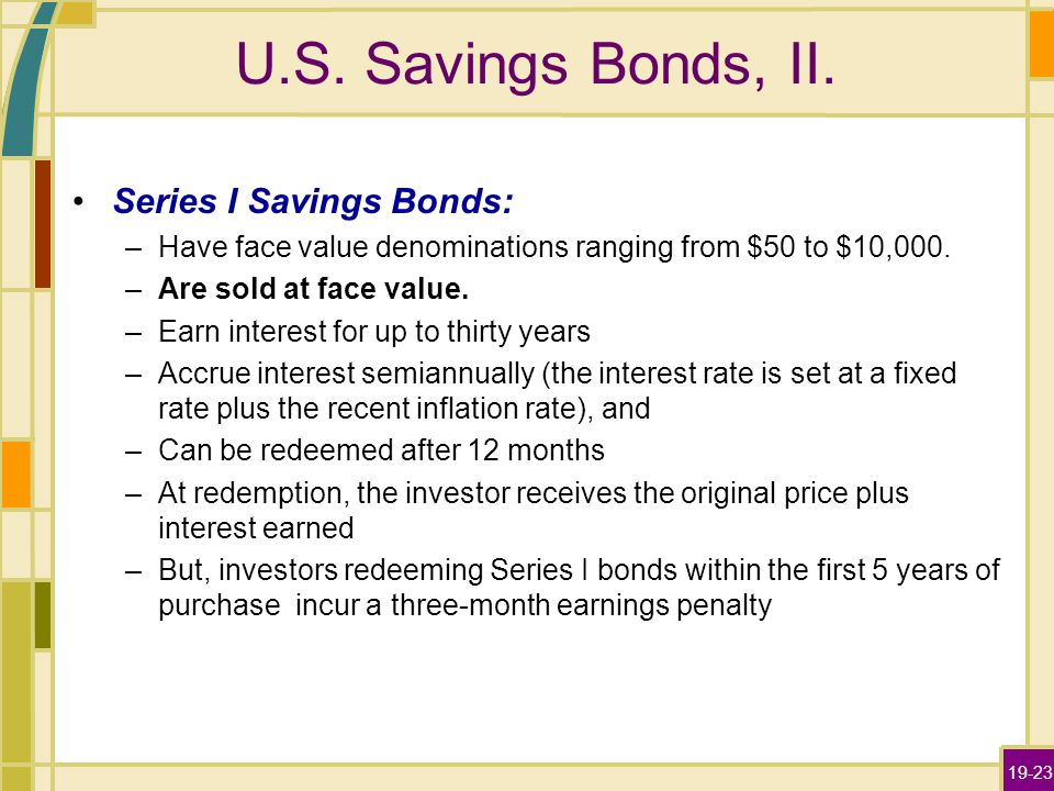 19-23 U.S. Savings Bonds, II. Series I Savings Bonds: –Have face value denominations ranging from $50 to $10,000. –Are sold at face value. –Earn inter