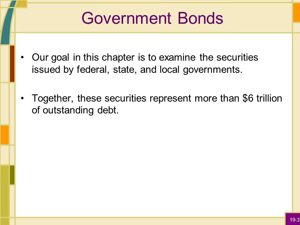 19-3 Government Bonds Our goal in this chapter is to examine the securities issued by federal, state, and local governments. Together, these securitie