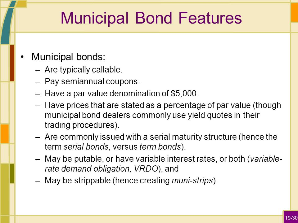 19-30 Municipal Bond Features Municipal bonds: –Are typically callable. –Pay semiannual coupons. –Have a par value denomination of $5,000. –Have price