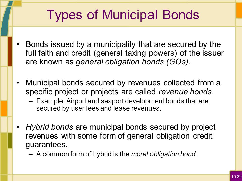 19-32 Types of Municipal Bonds Bonds issued by a municipality that are secured by the full faith and credit (general taxing powers) of the issuer are