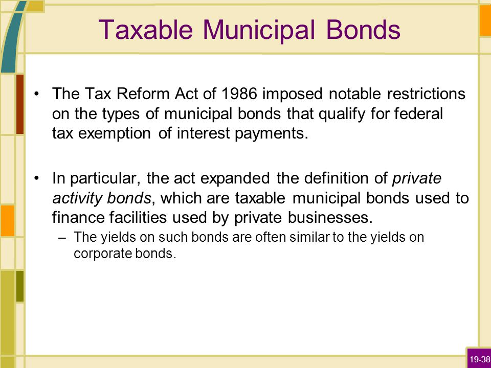 19-38 Taxable Municipal Bonds The Tax Reform Act of 1986 imposed notable restrictions on the types of municipal bonds that qualify for federal tax exe
