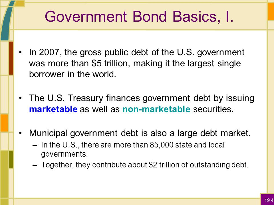 19-4 Government Bond Basics, I. In 2007, the gross public debt of the U.S. government was more than $5 trillion, making it the largest single borrower
