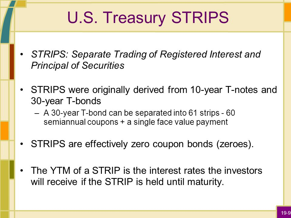 19-9 U.S. Treasury STRIPS STRIPS: Separate Trading of Registered Interest and Principal of Securities STRIPS were originally derived from 10-year T-no