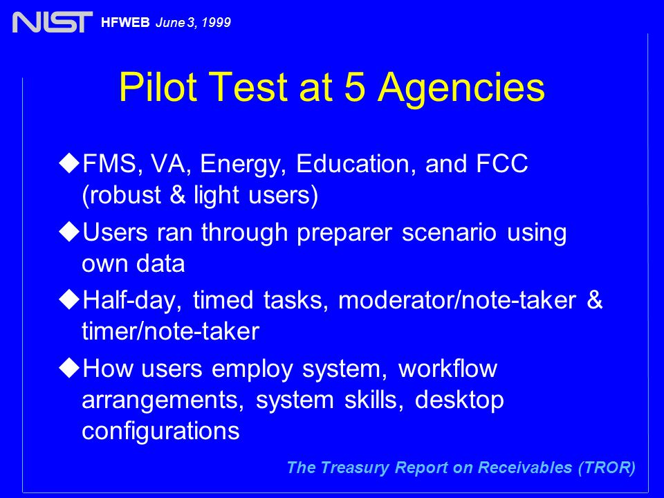 The Treasury Report on Receivables (TROR) HFWEB June 3, 1999 Pilot Test at 5 Agencies uFMS, VA, Energy, Education, and FCC (robust & light users) uUsers ran through preparer scenario using own data uHalf-day, timed tasks, moderator/note-taker & timer/note-taker uHow users employ system, workflow arrangements, system skills, desktop configurations