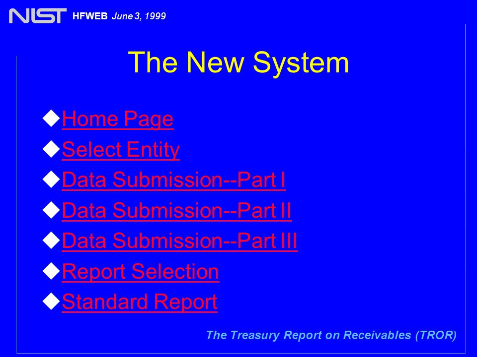 The Treasury Report on Receivables (TROR) HFWEB June 3, 1999 The New System uHome PageHome Page uSelect EntitySelect Entity uData Submission--Part IData Submission--Part I uData Submission--Part IIData Submission--Part II uData Submission--Part IIIData Submission--Part III uReport SelectionReport Selection uStandard ReportStandard Report