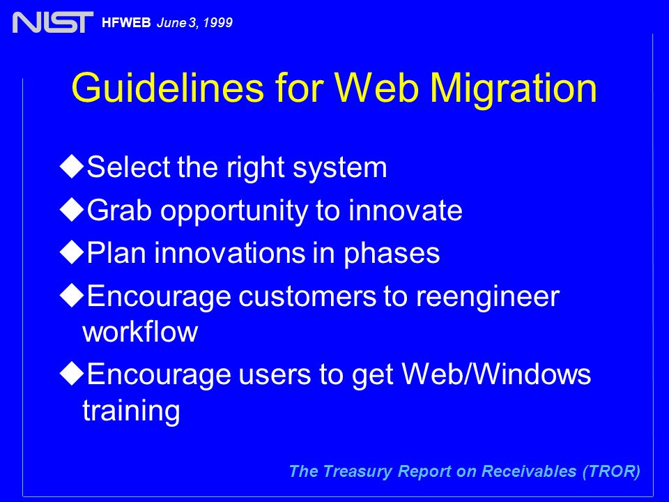 The Treasury Report on Receivables (TROR) HFWEB June 3, 1999 Guidelines for Web Migration uSelect the right system uGrab opportunity to innovate uPlan innovations in phases uEncourage customers to reengineer workflow uEncourage users to get Web/Windows training