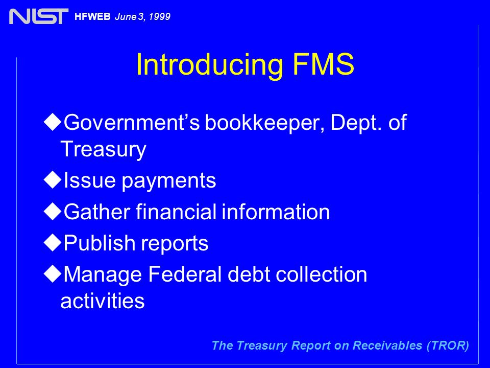 The Treasury Report on Receivables (TROR) HFWEB June 3, 1999 Introducing FMS uGovernment's bookkeeper, Dept.