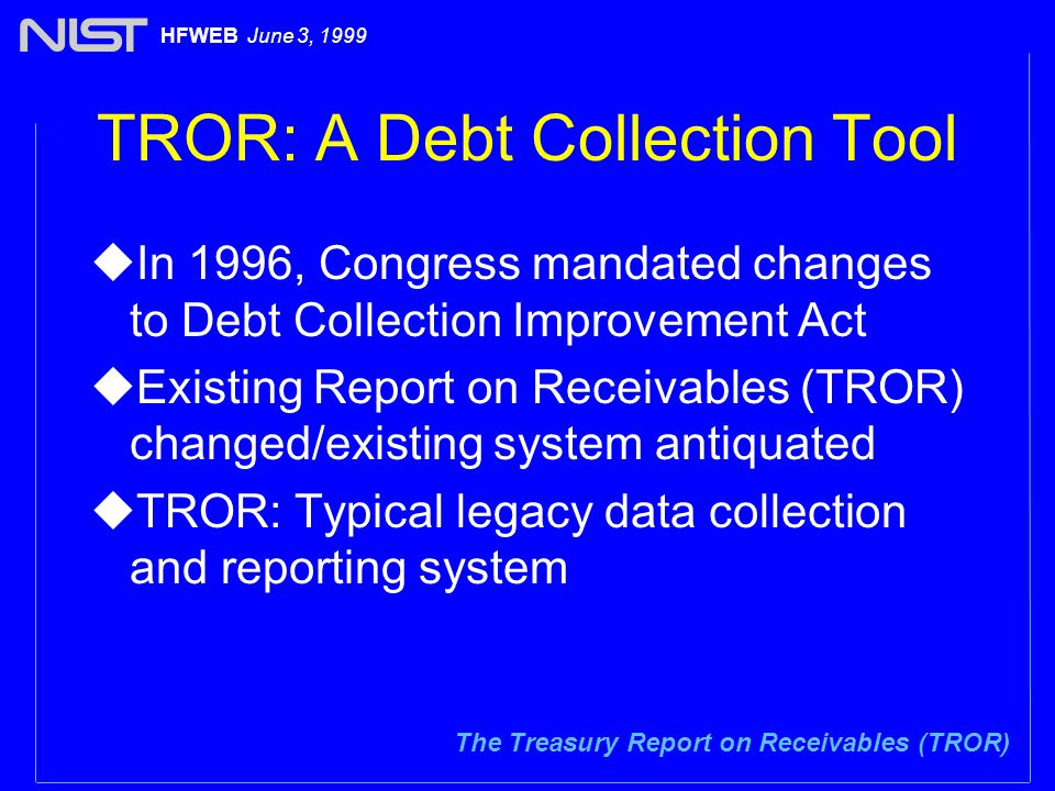 The Treasury Report on Receivables (TROR) HFWEB June 3, 1999 TROR: A Debt Collection Tool uIn 1996, Congress mandated changes to Debt Collection Improvement Act uExisting Report on Receivables (TROR) changed/existing system antiquated uTROR: Typical legacy data collection and reporting system