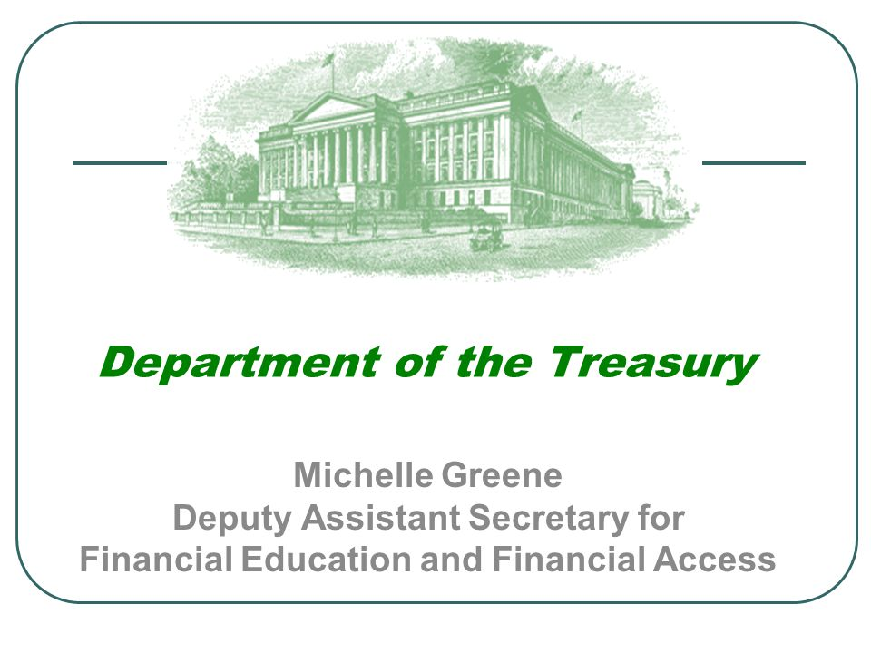 Department of the Treasury Michelle Greene Deputy Assistant Secretary for Financial Education and Financial Access