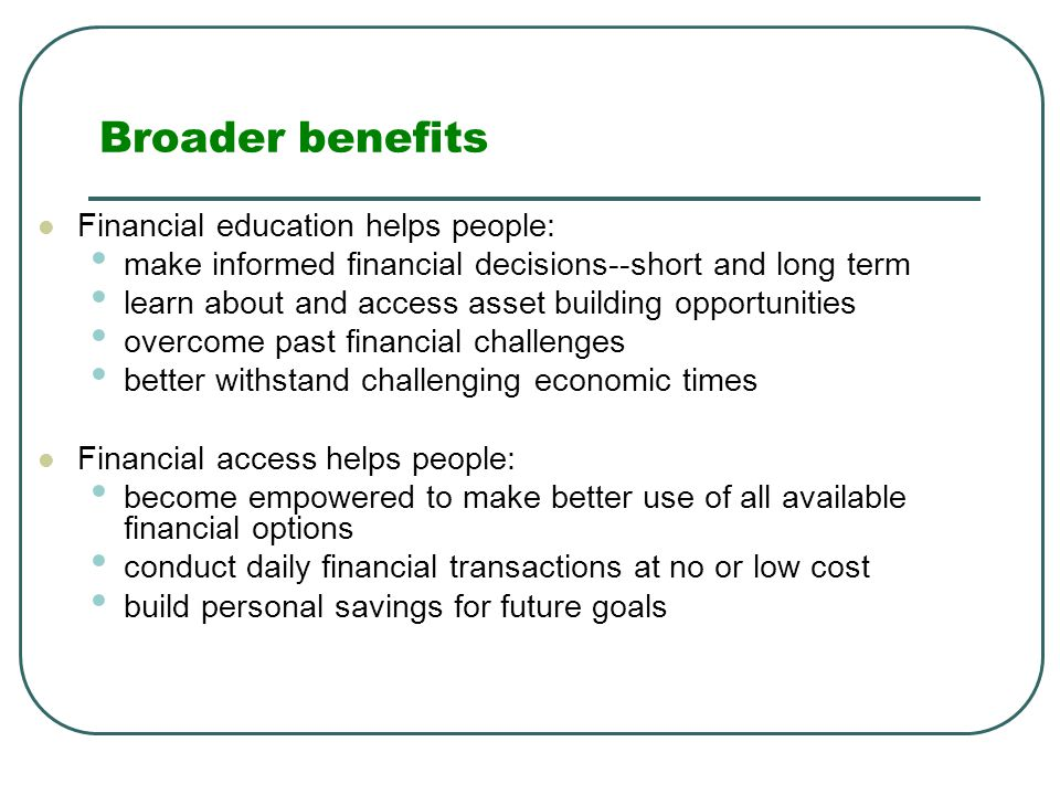 Broader benefits Financial education helps people: make informed financial decisions--short and long term learn about and access asset building opportunities overcome past financial challenges better withstand challenging economic times Financial access helps people: become empowered to make better use of all available financial options conduct daily financial transactions at no or low cost build personal savings for future goals