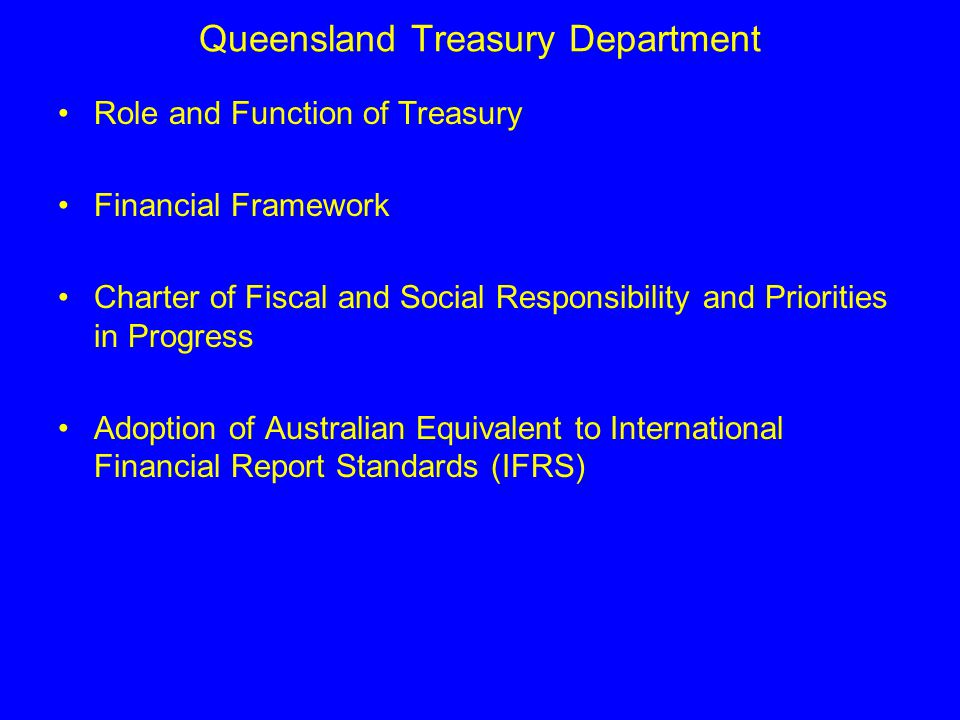 Queensland Treasury Department Role and Function of Treasury Financial Framework Charter of Fiscal and Social Responsibility and Priorities in Progress Adoption of Australian Equivalent to International Financial Report Standards (IFRS)
