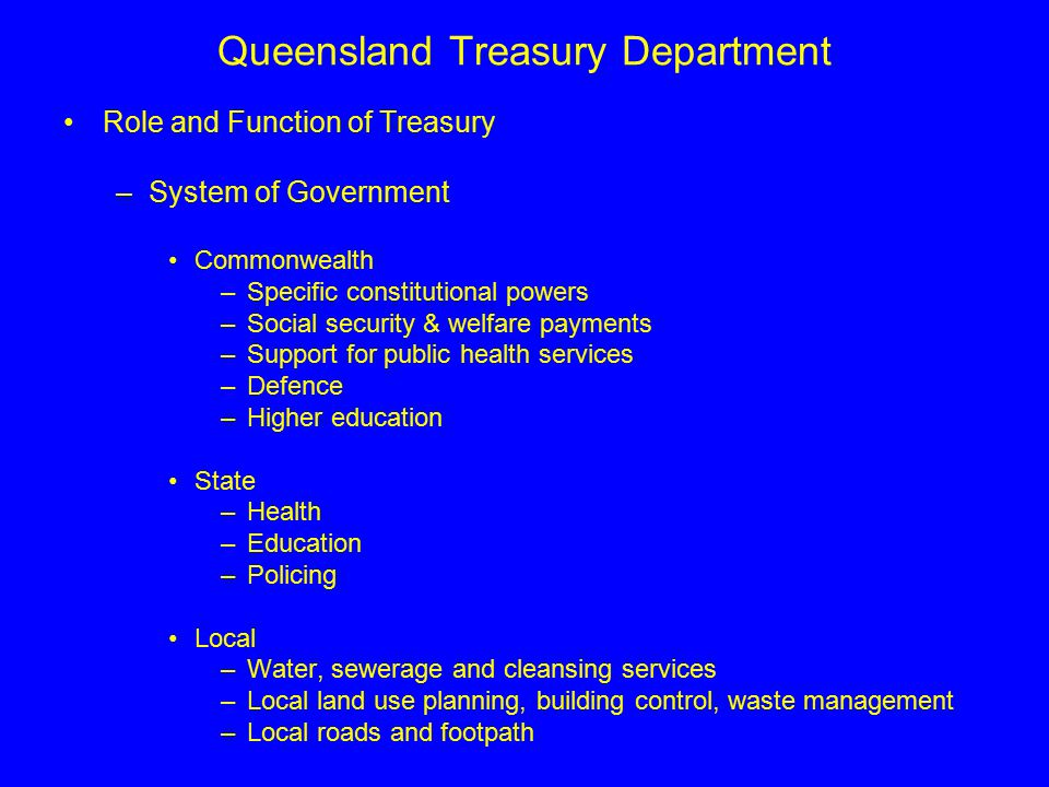 Queensland Treasury Department Role and Function of Treasury –Role To provide core financial and economic policy advice to Queensland Government as well as services to the community To meet the fiscal objectives and key priorities outline in the Charter of Social and Fiscal Responsibilities