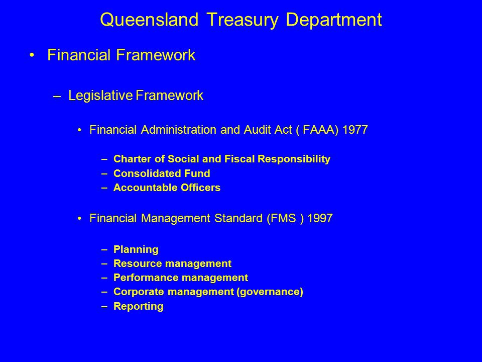 Queensland Treasury Department Financial Framework –Legislative Framework Financial Administration and Audit Act ( FAAA) 1977 –Charter of Social and Fiscal Responsibility –Consolidated Fund –Accountable Officers Financial Management Standard (FMS ) 1997 –Planning –Resource management –Performance management –Corporate management (governance) –Reporting