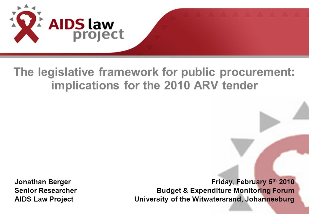 The legislative framework for public procurement: implications for the 2010 ARV tender Jonathan Berger Senior Researcher AIDS Law Project Friday, February 5 th 2010 Budget & Expenditure Monitoring Forum University of the Witwatersrand, Johannesburg