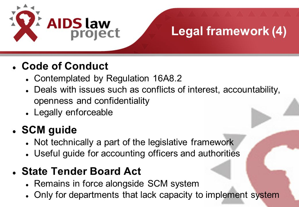 Legal framework (4) Code of Conduct Contemplated by Regulation 16A8.2 Deals with issues such as conflicts of interest, accountability, openness and confidentiality Legally enforceable SCM guide Not technically a part of the legislative framework Useful guide for accounting officers and authorities State Tender Board Act Remains in force alongside SCM system Only for departments that lack capacity to implement system