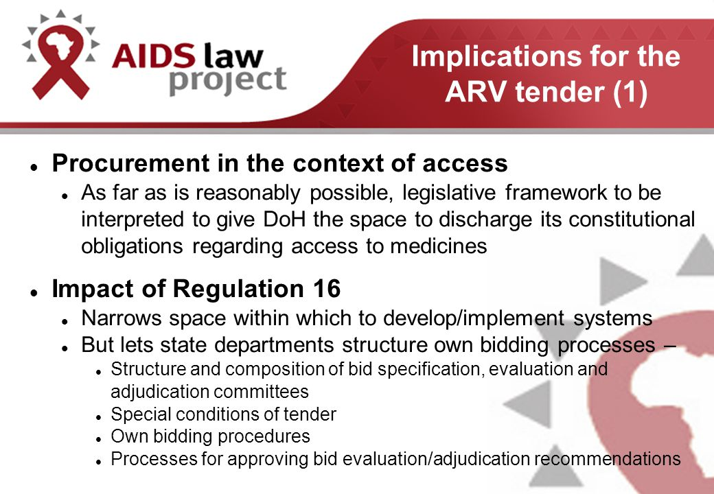 Implications for the ARV tender (1) Procurement in the context of access As far as is reasonably possible, legislative framework to be interpreted to give DoH the space to discharge its constitutional obligations regarding access to medicines Impact of Regulation 16 Narrows space within which to develop/implement systems But lets state departments structure own bidding processes – Structure and composition of bid specification, evaluation and adjudication committees Special conditions of tender Own bidding procedures Processes for approving bid evaluation/adjudication recommendations