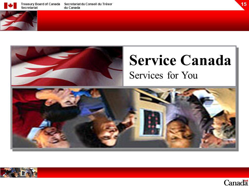 Treasury Board of Canada Secretariat Secretariat du Conseil du Trésor du Canada 15 Service Canada Services for You