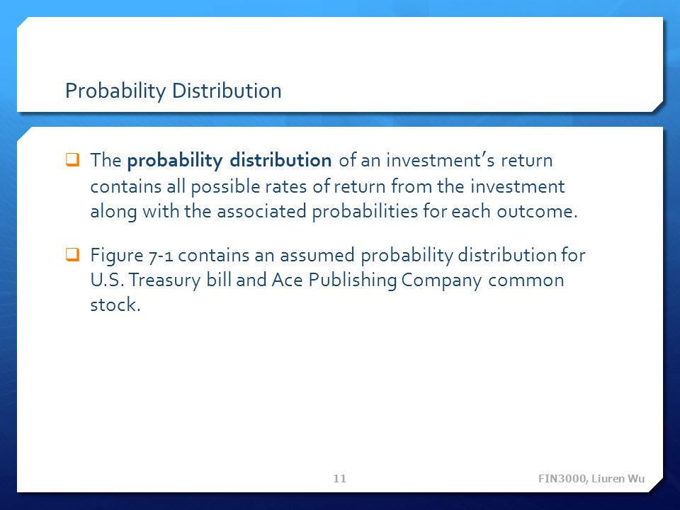 Probability Distribution  The probability distribution of an investment's return contains all possible rates of return from the investment along with the associated probabilities for each outcome.