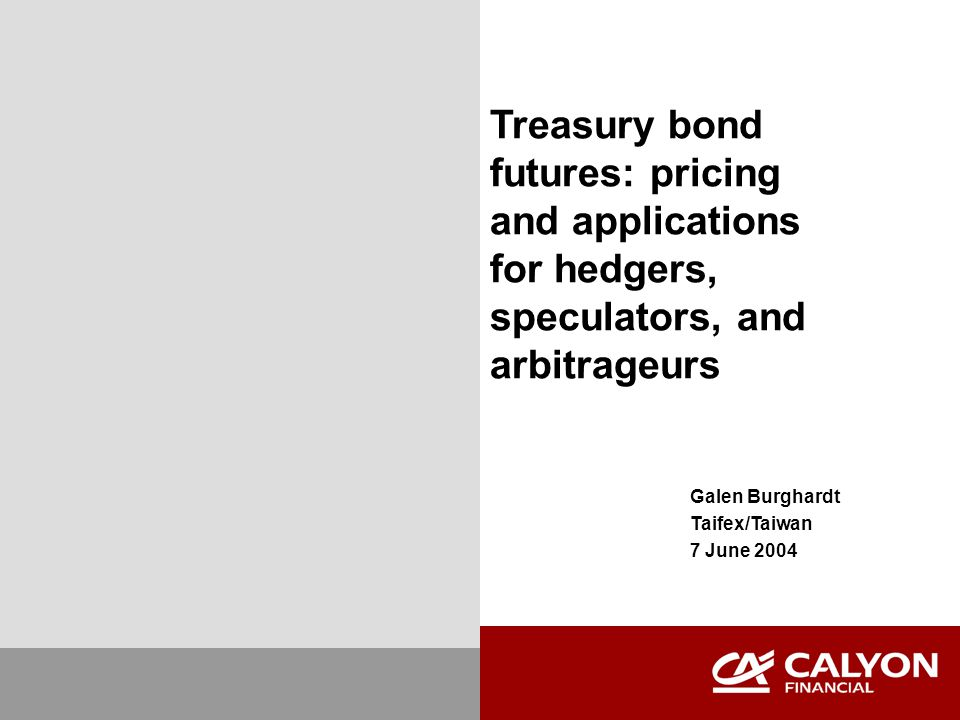Treasury bond futures: pricing and applications for hedgers, speculators, and arbitrageurs Galen Burghardt Taifex/Taiwan 7 June 2004