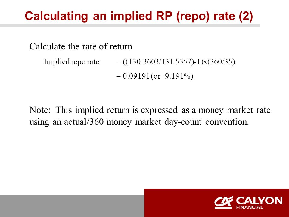 Calculating an implied RP (repo) rate (2) Calculate the rate of return Implied repo rate = ((130.3603/131.5357)-1)x(360/35) = 0.09191 (or -9.191%) Note: This implied return is expressed as a money market rate using an actual/360 money market day-count convention.