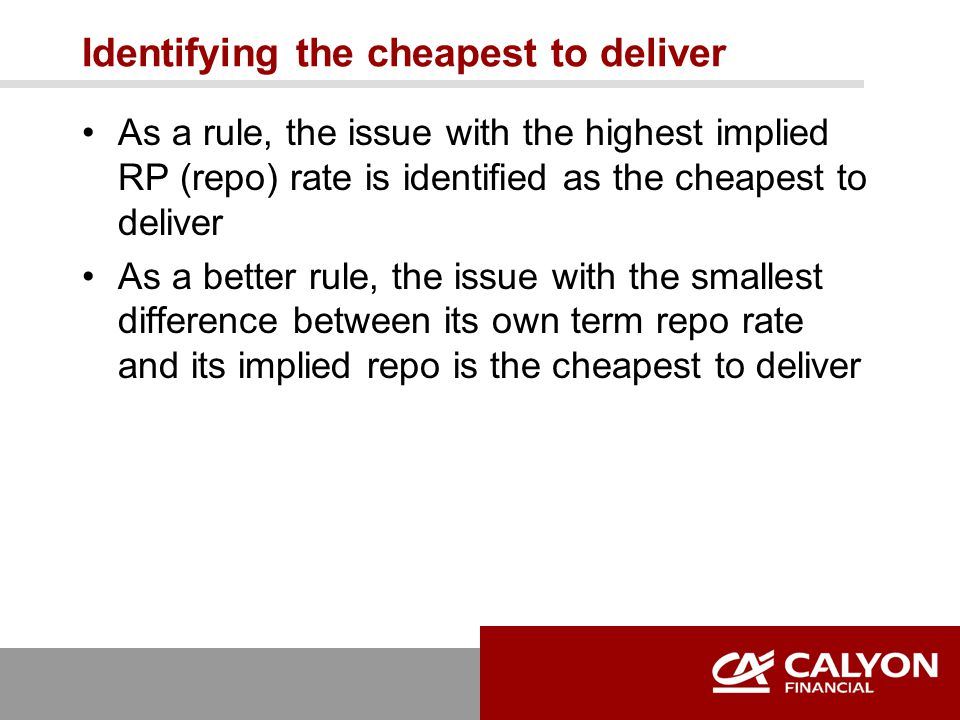 Identifying the cheapest to deliver As a rule, the issue with the highest implied RP (repo) rate is identified as the cheapest to deliver As a better rule, the issue with the smallest difference between its own term repo rate and its implied repo is the cheapest to deliver