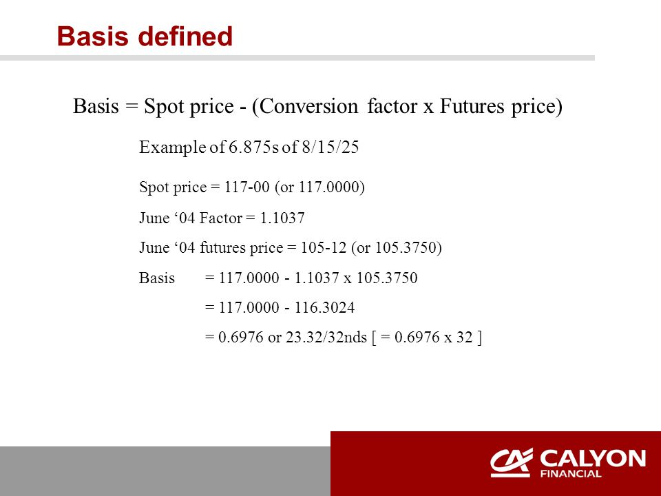 Basis defined Basis = Spot price - (Conversion factor x Futures price) Example of 6.875s of 8/15/25 Spot price = 117-00 (or 117.0000) June '04 Factor = 1.1037 June '04 futures price = 105-12 (or 105.3750) Basis = 117.0000 - 1.1037 x 105.3750 = 117.0000 - 116.3024 = 0.6976 or 23.32/32nds [ = 0.6976 x 32 ]
