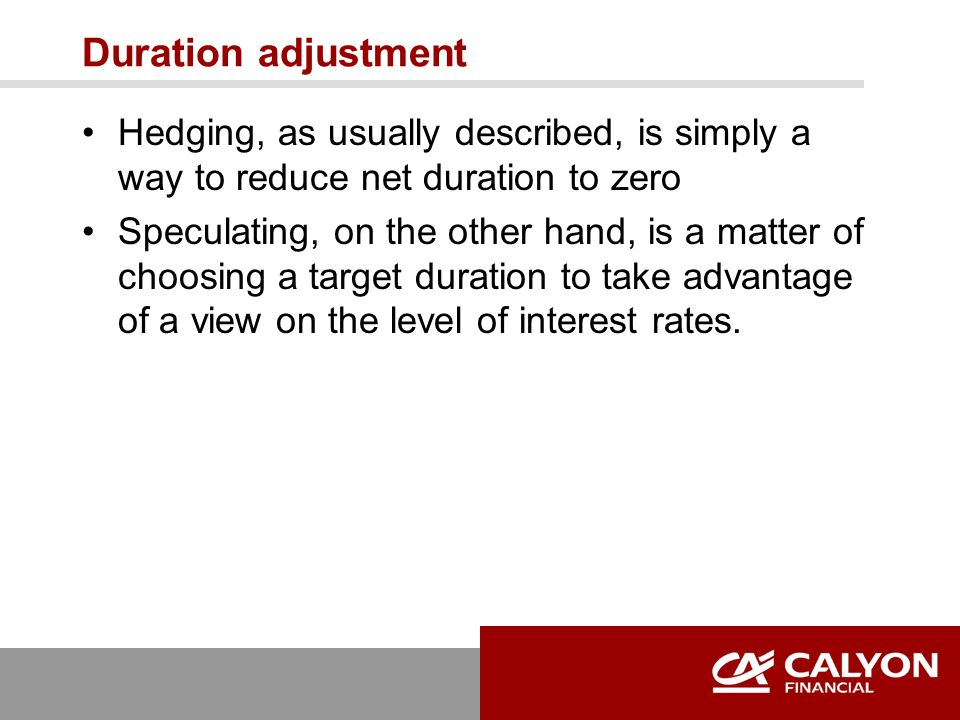 Duration adjustment Hedging, as usually described, is simply a way to reduce net duration to zero Speculating, on the other hand, is a matter of choosing a target duration to take advantage of a view on the level of interest rates.
