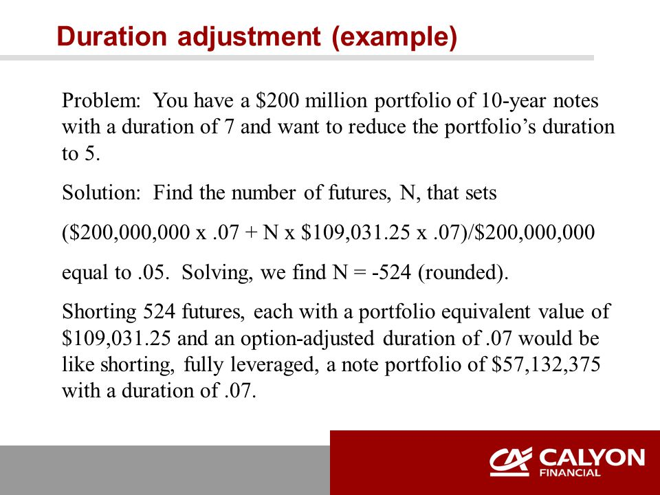 Duration adjustment (example) Problem: You have a $200 million portfolio of 10-year notes with a duration of 7 and want to reduce the portfolio's duration to 5.