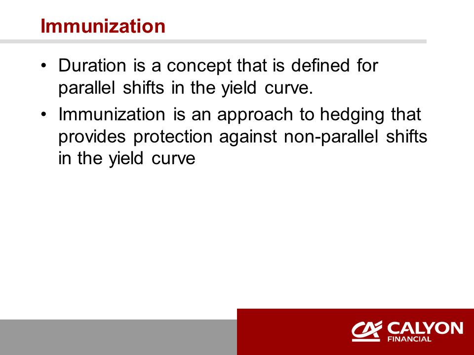 Immunization Duration is a concept that is defined for parallel shifts in the yield curve. Immunization is an approach to hedging that provides protec