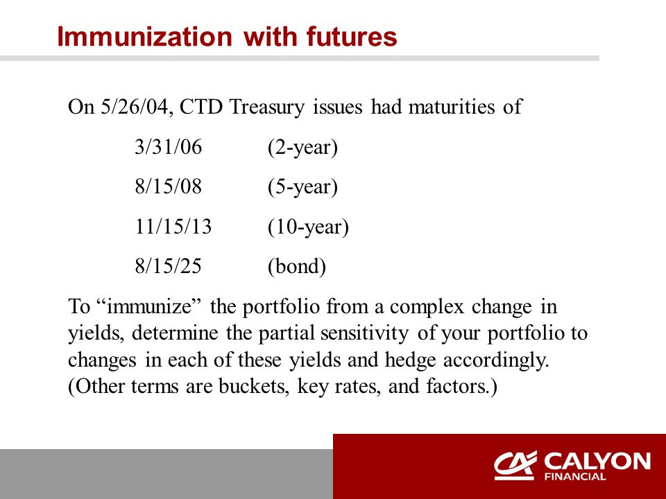 Immunization with futures On 5/26/04, CTD Treasury issues had maturities of 3/31/06(2-year) 8/15/08(5-year) 11/15/13(10-year) 8/15/25(bond) To immunize the portfolio from a complex change in yields, determine the partial sensitivity of your portfolio to changes in each of these yields and hedge accordingly.