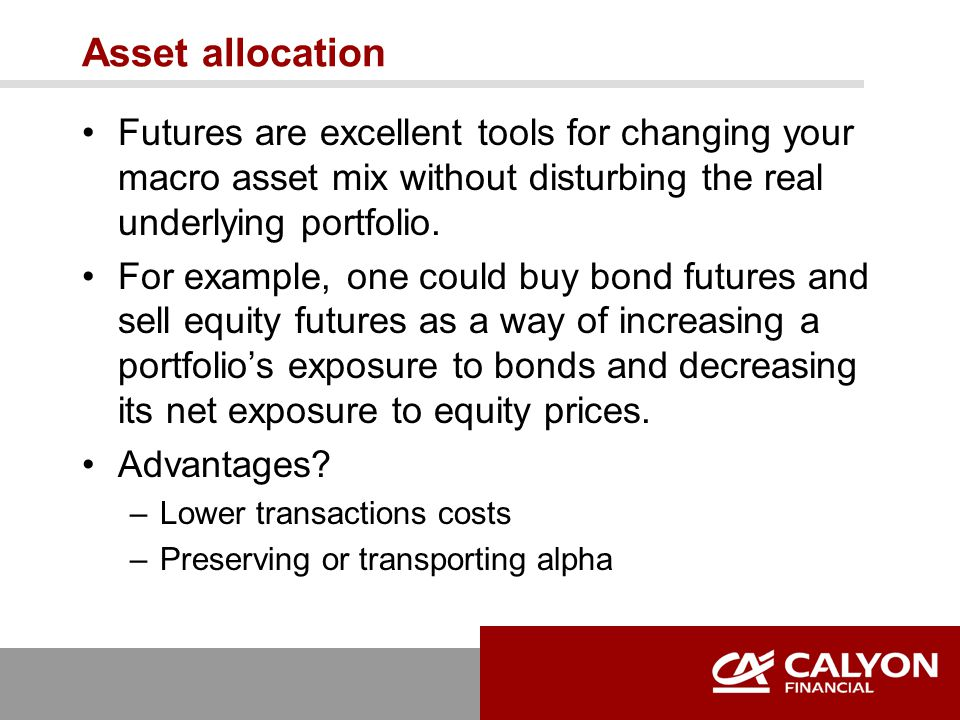 Asset allocation Futures are excellent tools for changing your macro asset mix without disturbing the real underlying portfolio. For example, one coul
