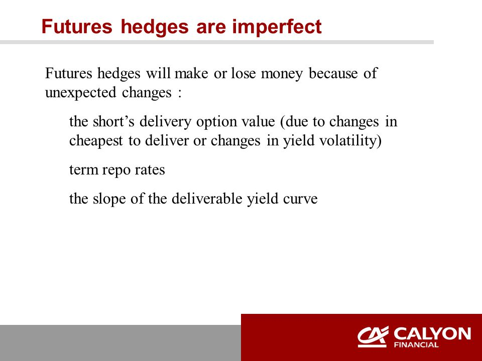 Futures hedges are imperfect Futures hedges will make or lose money because of unexpected changes : the short's delivery option value (due to changes