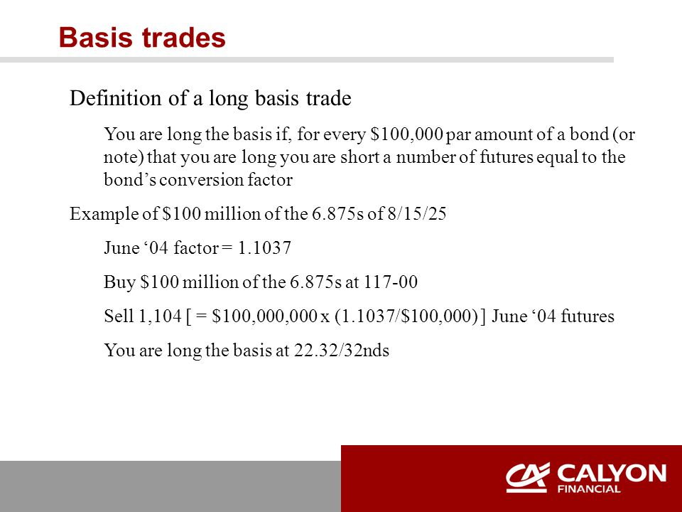 Basis trades Definition of a long basis trade You are long the basis if, for every $100,000 par amount of a bond (or note) that you are long you are short a number of futures equal to the bond's conversion factor Example of $100 million of the 6.875s of 8/15/25 June '04 factor = 1.1037 Buy $100 million of the 6.875s at 117-00 Sell 1,104 [ = $100,000,000 x (1.1037/$100,000) ] June '04 futures You are long the basis at 22.32/32nds