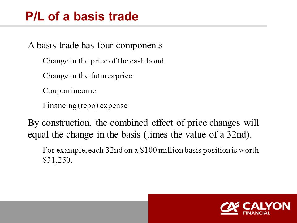 P/L of a basis trade A basis trade has four components Change in the price of the cash bond Change in the futures price Coupon income Financing (repo) expense By construction, the combined effect of price changes will equal the change in the basis (times the value of a 32nd).