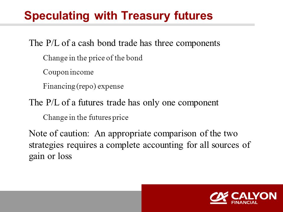 Speculating with Treasury futures The P/L of a cash bond trade has three components Change in the price of the bond Coupon income Financing (repo) expense The P/L of a futures trade has only one component Change in the futures price Note of caution: An appropriate comparison of the two strategies requires a complete accounting for all sources of gain or loss