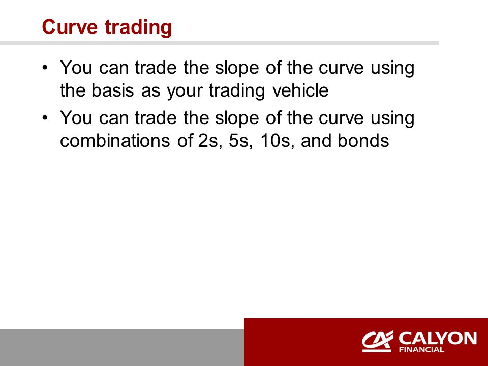 Curve trading You can trade the slope of the curve using the basis as your trading vehicle You can trade the slope of the curve using combinations of 2s, 5s, 10s, and bonds