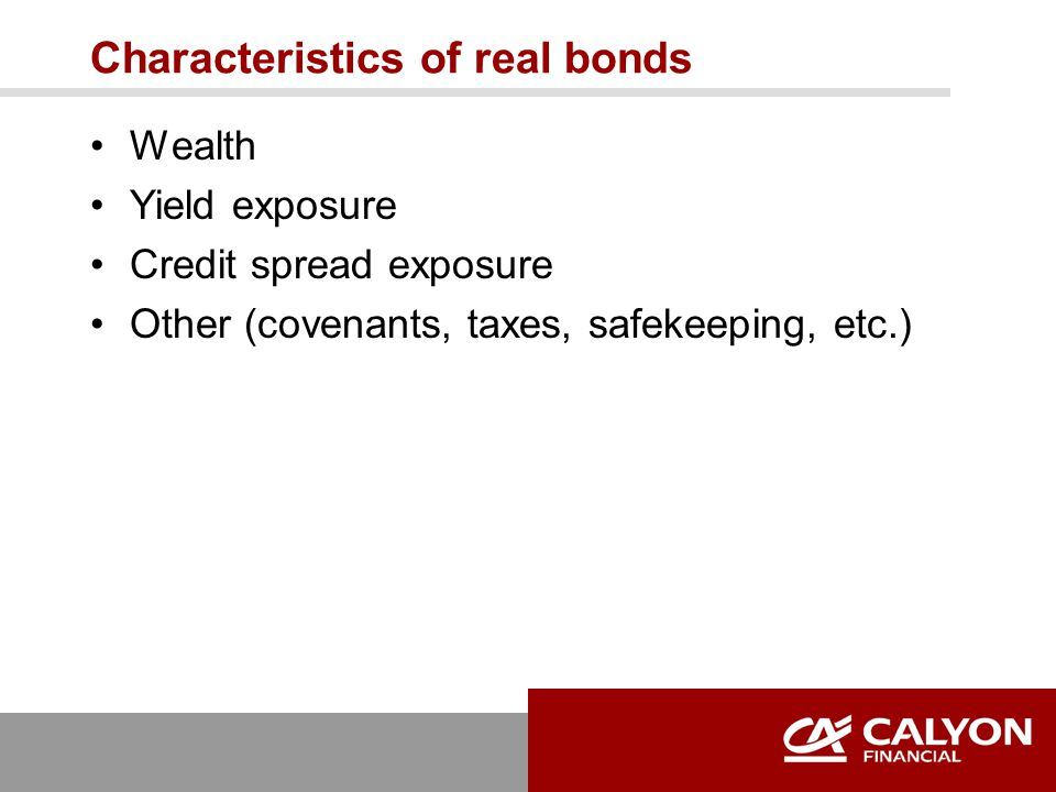 Characteristics of real bonds Wealth Yield exposure Credit spread exposure Other (covenants, taxes, safekeeping, etc.)