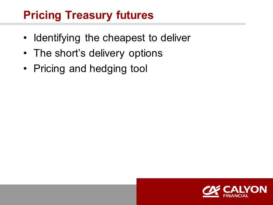 Pricing Treasury futures Identifying the cheapest to deliver The short's delivery options Pricing and hedging tool