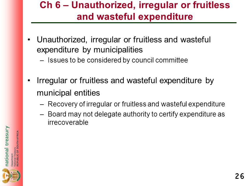 26 Ch 6 – Unauthorized, irregular or fruitless and wasteful expenditure Unauthorized, irregular or fruitless and wasteful expenditure by municipalitie