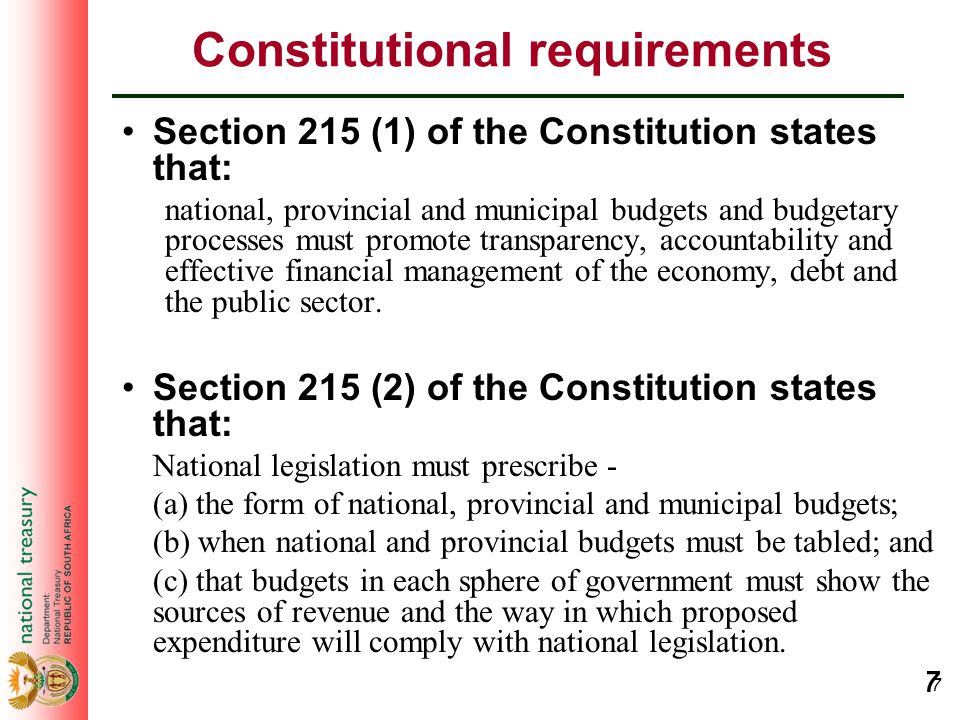 7 7 Constitutional requirements Section 215 (1) of the Constitution states that: national, provincial and municipal budgets and budgetary processes mu