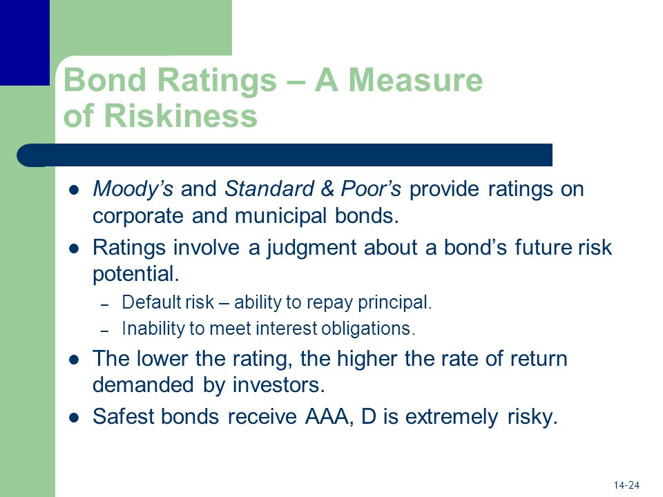 14-24 Bond Ratings – A Measure of Riskiness Moody's and Standard & Poor's provide ratings on corporate and municipal bonds.