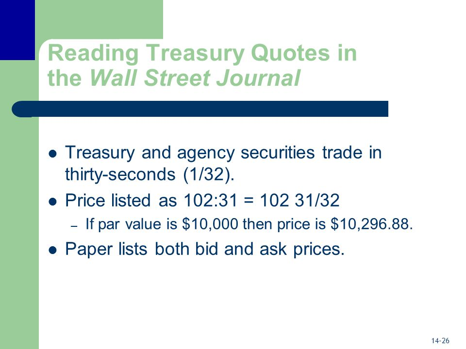 14-26 Reading Treasury Quotes in the Wall Street Journal Treasury and agency securities trade in thirty-seconds (1/32).