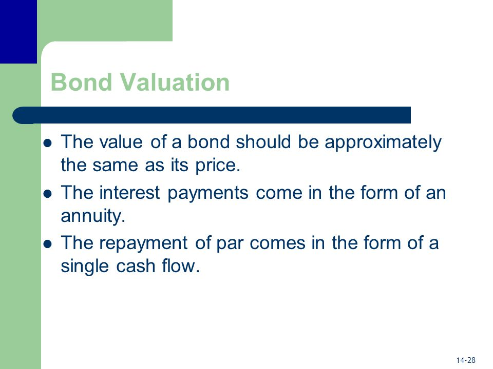 14-28 Bond Valuation The value of a bond should be approximately the same as its price.