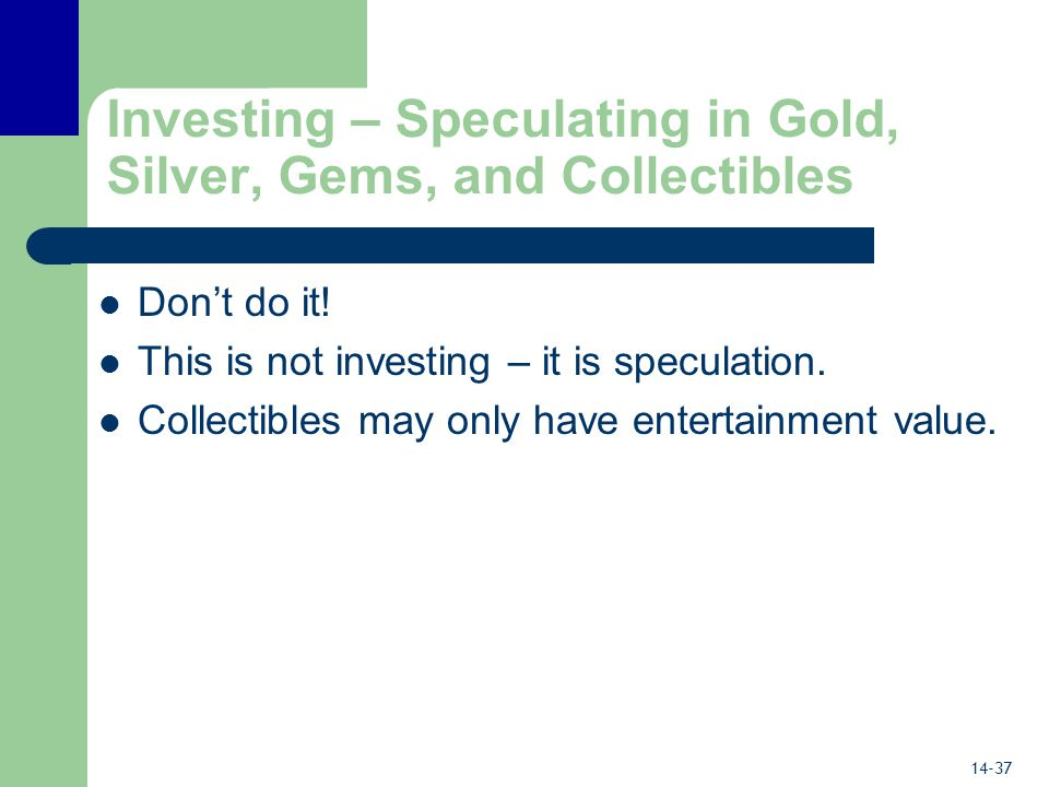 14-37 Investing – Speculating in Gold, Silver, Gems, and Collectibles Don't do it.