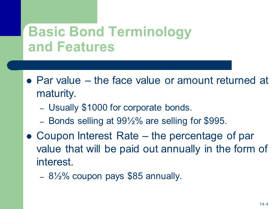 14-4 Basic Bond Terminology and Features Par value – the face value or amount returned at maturity.