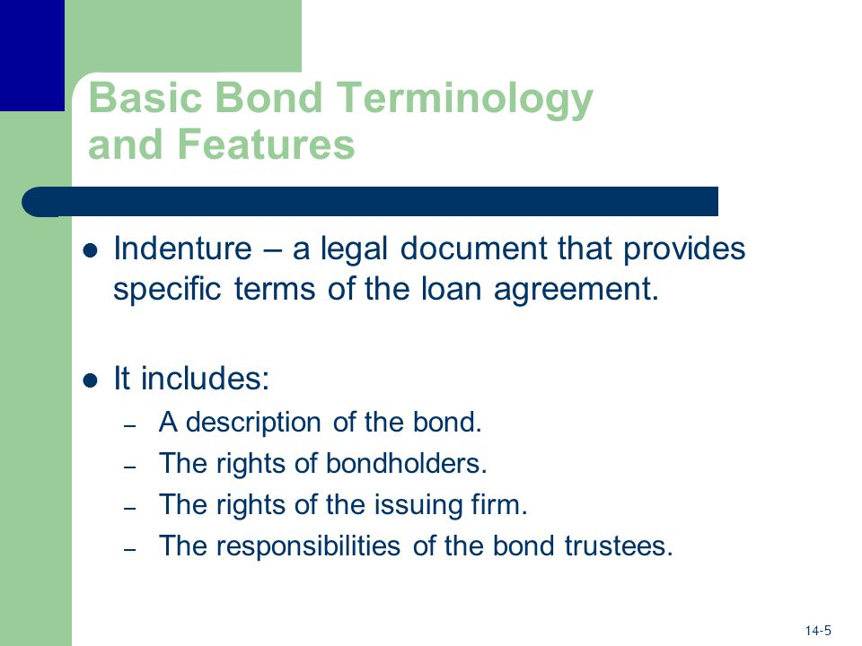 14-5 Basic Bond Terminology and Features Indenture – a legal document that provides specific terms of the loan agreement.