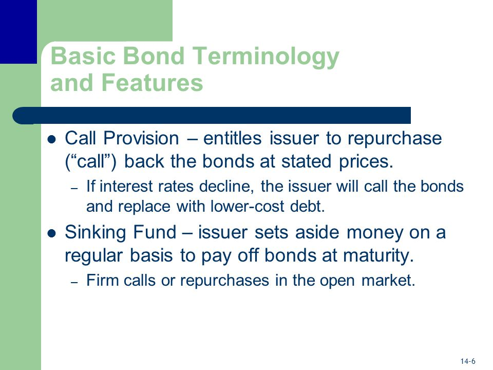 14-6 Basic Bond Terminology and Features Call Provision – entitles issuer to repurchase ( call ) back the bonds at stated prices.