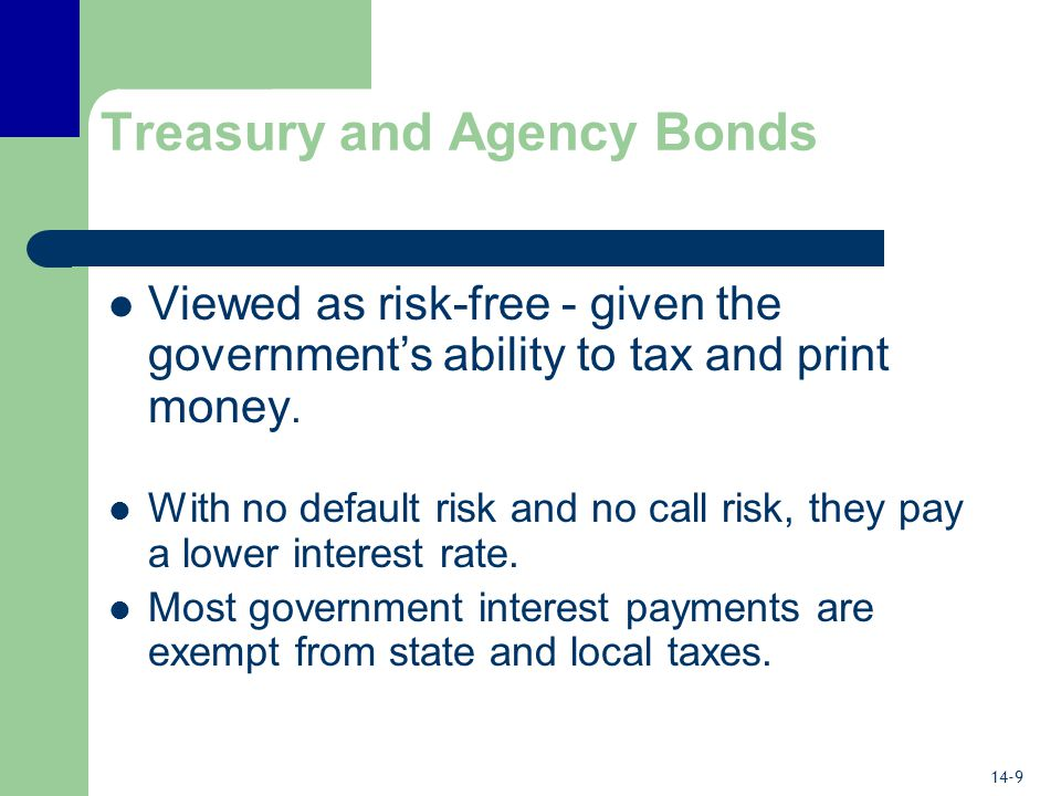 14-9 Treasury and Agency Bonds Viewed as risk-free - given the government's ability to tax and print money.