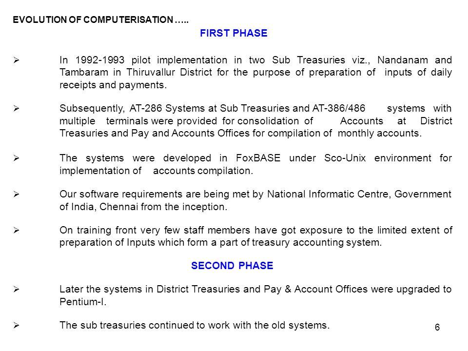 6 EVOLUTION OF COMPUTERISATION ….. FIRST PHASE  In 1992-1993 pilot implementation in two Sub Treasuries viz., Nandanam and Tambaram in Thiruvallur Di